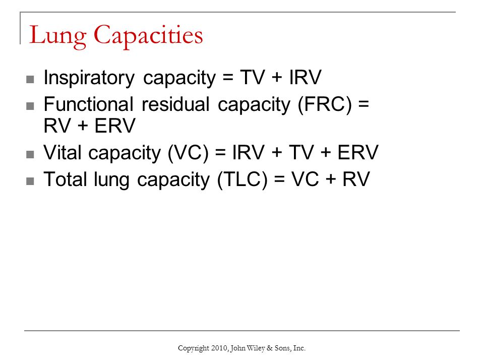Copyright 2010, John Wiley & Sons, Inc. Lung Capacities Inspiratory capacity = TV + IRV Functional residual capacity (FRC) = RV + ERV Vital capacity (