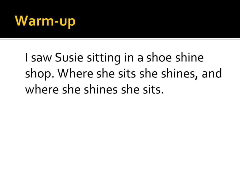 I saw Susie sitting in a shoe shine shop. Where she sits she shines, and where she shines she sits.