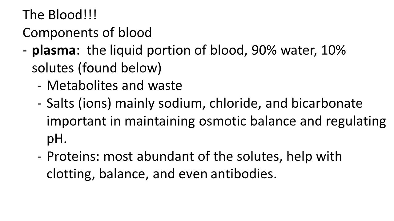 The Blood!!! Components of blood -plasma: the liquid portion of blood, 90% water, 10% solutes (found below) -Metabolites and waste -Salts (ions) mainl