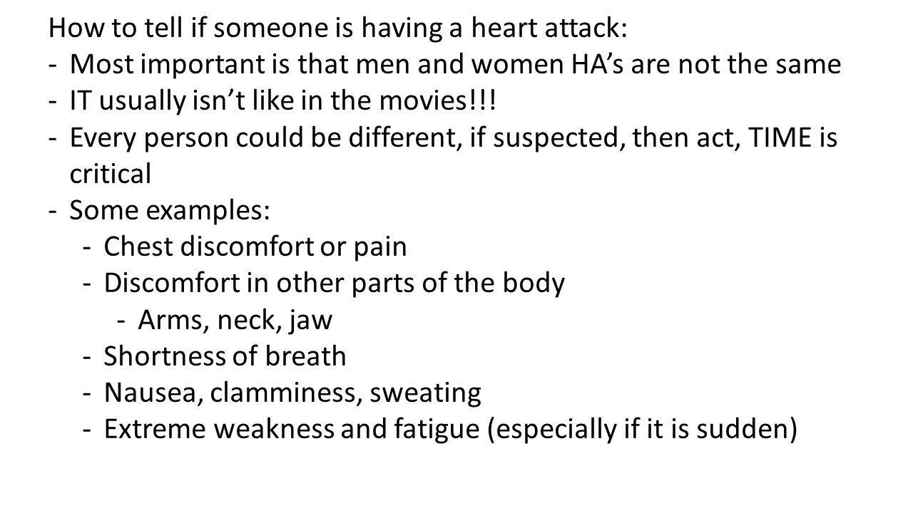 How to tell if someone is having a heart attack: -Most important is that men and women HA's are not the same -IT usually isn't like in the movies!!! -