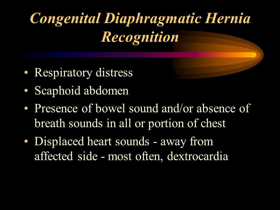 Congenital Diaphragmatic Hernia Recognition Respiratory distress Scaphoid abdomen Presence of bowel sound and/or absence of breath sounds in all or portion of chest Displaced heart sounds - away from affected side - most often, dextrocardia