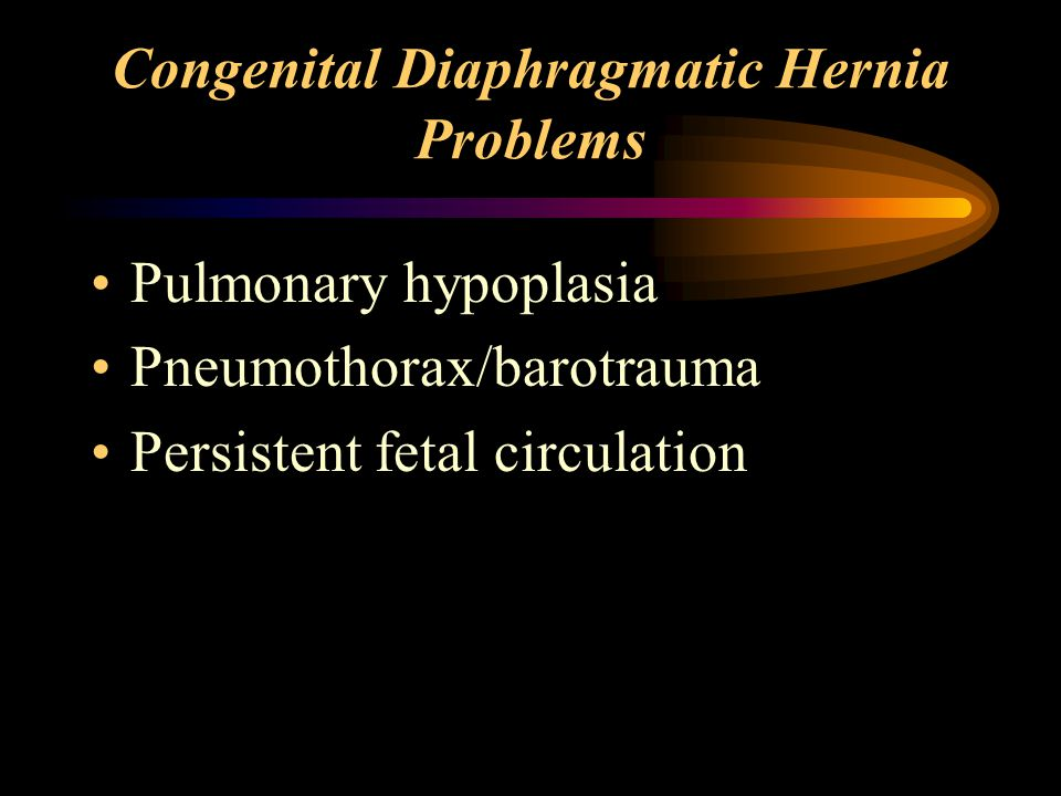 Congenital Diaphragmatic Hernia Problems Pulmonary hypoplasia Pneumothorax/barotrauma Persistent fetal circulation