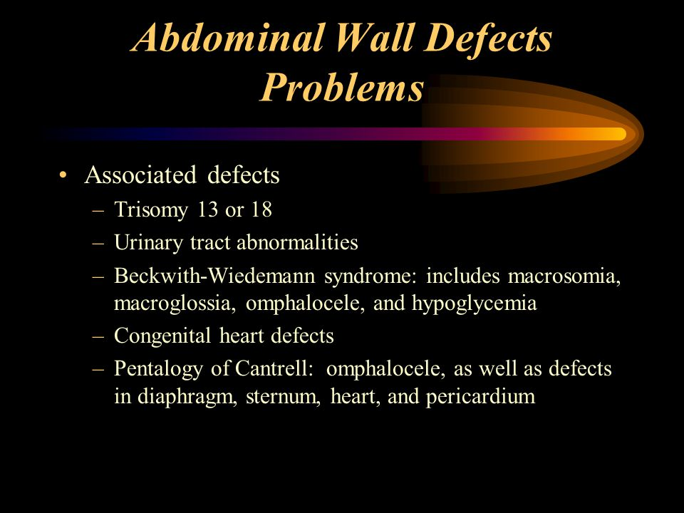Abdominal Wall Defects Problems Reduced abdominal cavity Malrotation of bowel (omphalocele) Bowel atresias,strictures, adhesions, stenoses (gastroschisis) Difficulty in ventilation when bowel is compressed surgically into abdomen
