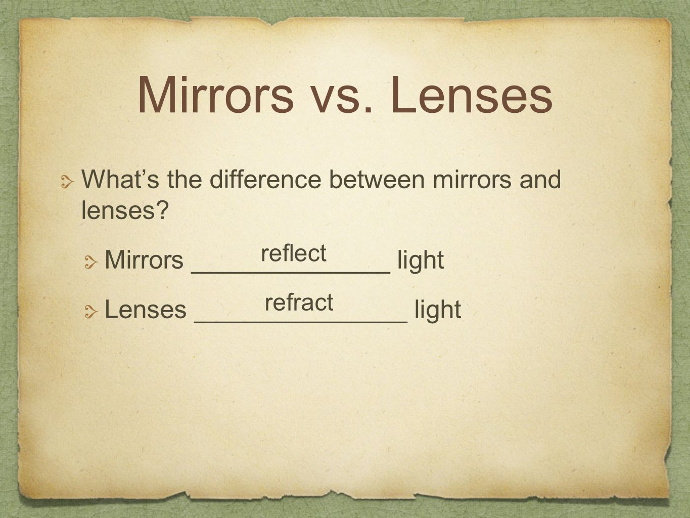 Mirrors vs. Lenses What's the difference between mirrors and lenses? Mirrors ______________ light Lenses _______________ light reflect refract