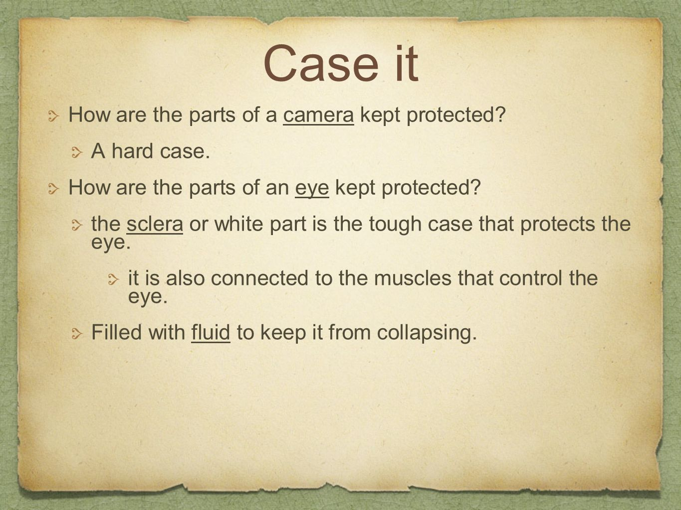 Case it How are the parts of a camera kept protected? A hard case. How are the parts of an eye kept protected? the sclera or white part is the tough c