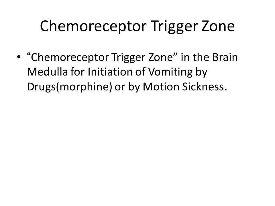 Chemoreceptor Trigger Zone Chemoreceptor Trigger Zone in the Brain Medulla for Initiation of Vomiting by Drugs(morphine) or by Motion Sickness.