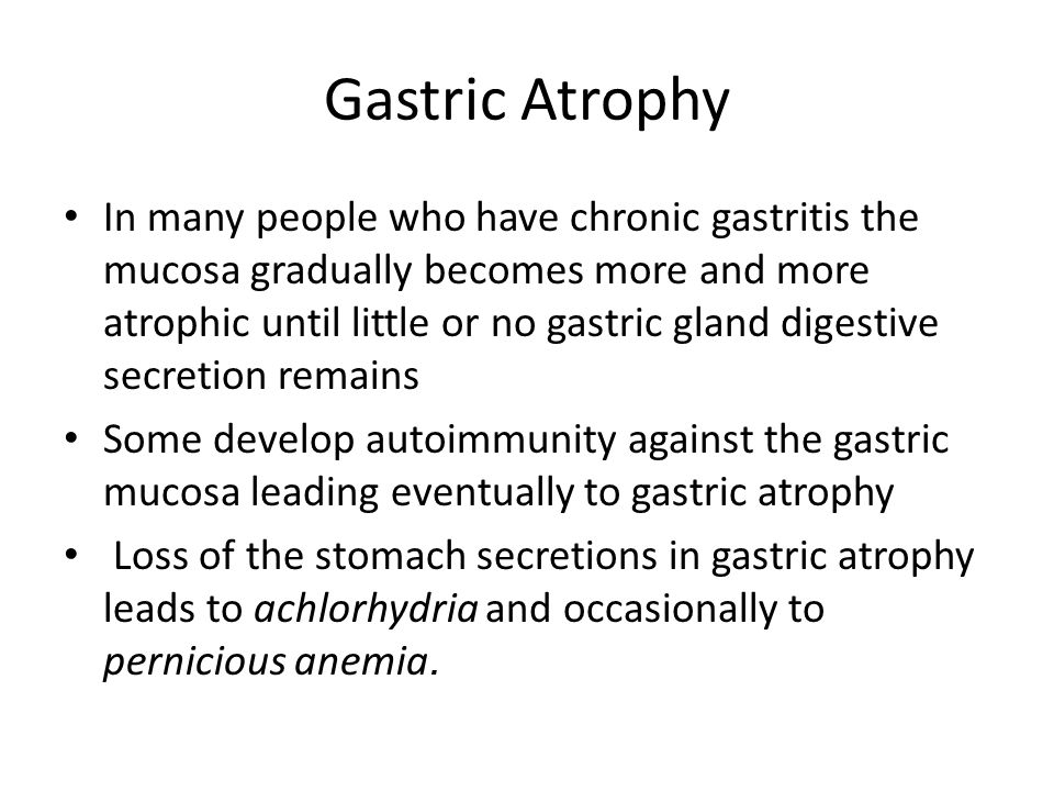 Gastric Atrophy In many people who have chronic gastritis the mucosa gradually becomes more and more atrophic until little or no gastric gland digestive secretion remains Some develop autoimmunity against the gastric mucosa leading eventually to gastric atrophy Loss of the stomach secretions in gastric atrophy leads to achlorhydria and occasionally to pernicious anemia.