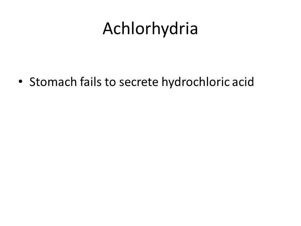 Achlorhydria Stomach fails to secrete hydrochloric acid