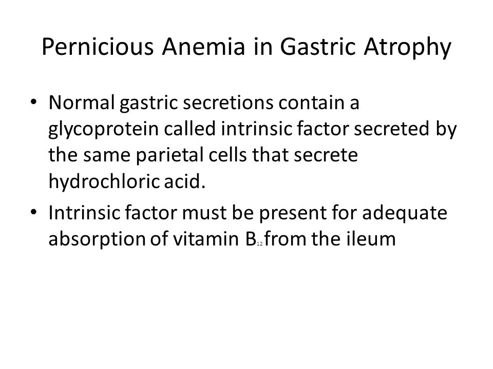 Pernicious Anemia in Gastric Atrophy Normal gastric secretions contain a glycoprotein called intrinsic factor secreted by the same parietal cells that secrete hydrochloric acid.