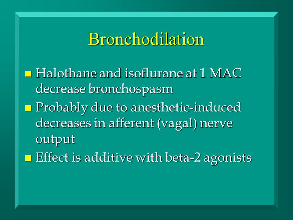 Bronchodilation n Halothane and isoflurane at 1 MAC decrease bronchospasm n Probably due to anesthetic-induced decreases in afferent (vagal) nerve output n Effect is additive with beta-2 agonists