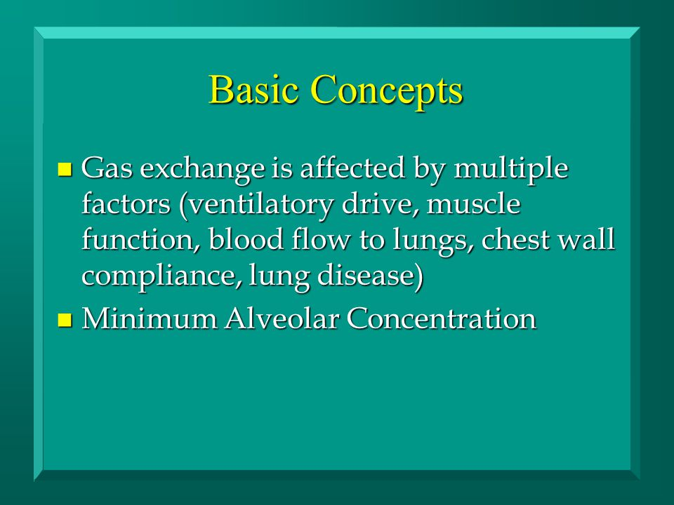 Basic Concepts n Gas exchange is affected by multiple factors (ventilatory drive, muscle function, blood flow to lungs, chest wall compliance, lung di