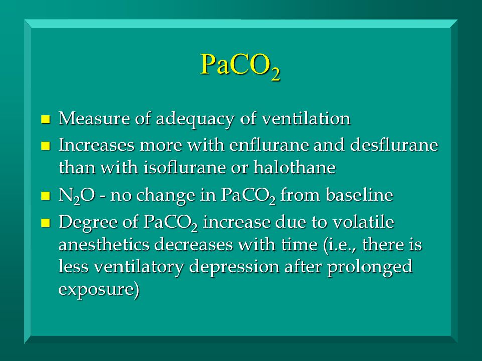 PaCO 2 n Measure of adequacy of ventilation n Increases more with enflurane and desflurane than with isoflurane or halothane n N 2 O - no change in PaCO 2 from baseline n Degree of PaCO 2 increase due to volatile anesthetics decreases with time (i.e., there is less ventilatory depression after prolonged exposure)