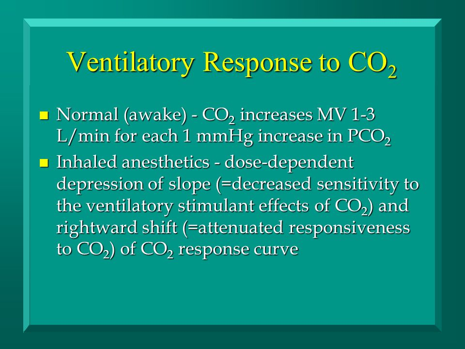 Ventilatory Response to CO 2 n Normal (awake) - CO 2 increases MV 1-3 L/min for each 1 mmHg increase in PCO 2 n Inhaled anesthetics - dose-dependent depression of slope (=decreased sensitivity to the ventilatory stimulant effects of CO 2 ) and rightward shift (=attenuated responsiveness to CO 2 ) of CO 2 response curve