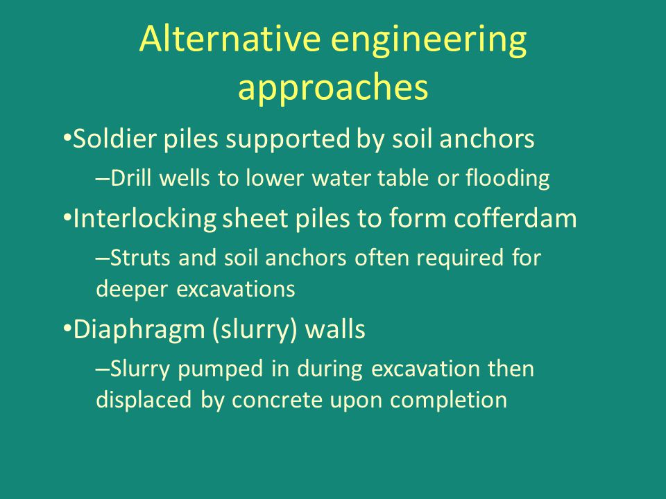 Alternative engineering approaches Soldier piles supported by soil anchors – Drill wells to lower water table or flooding Interlocking sheet piles to