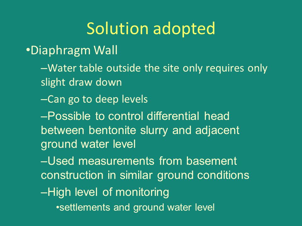 Solution adopted Diaphragm Wall – Water table outside the site only requires only slight draw down – Can go to deep levels –Possible to control differ