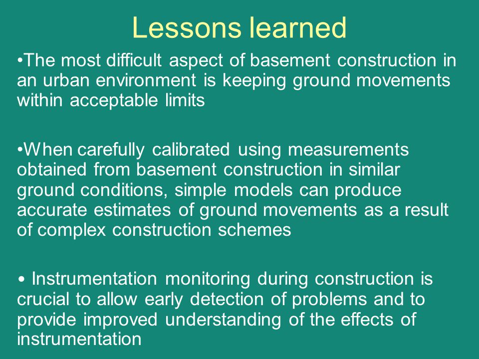 Lessons learned The most difficult aspect of basement construction in an urban environment is keeping ground movements within acceptable limits When c