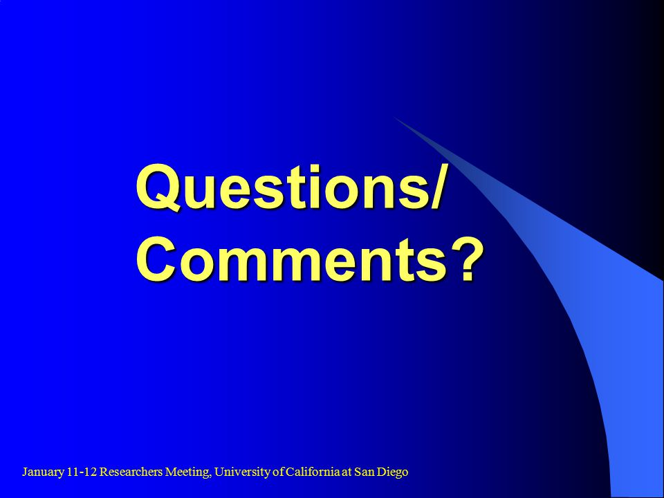 Questions/ Comments January 11-12 Researchers Meeting, University of California at San Diego