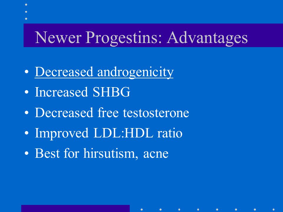 Newer Progestins: Advantages Decreased androgenicity Increased SHBG Decreased free testosterone Improved LDL:HDL ratio Best for hirsutism, acne