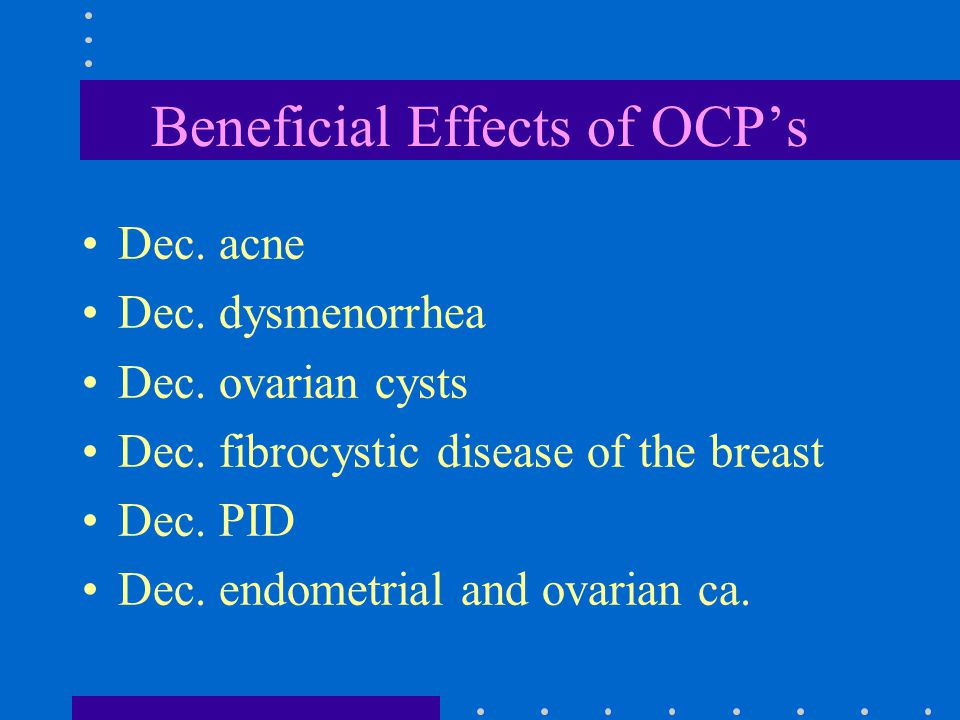Beneficial Effects of OCP's Dec. acne Dec. dysmenorrhea Dec.