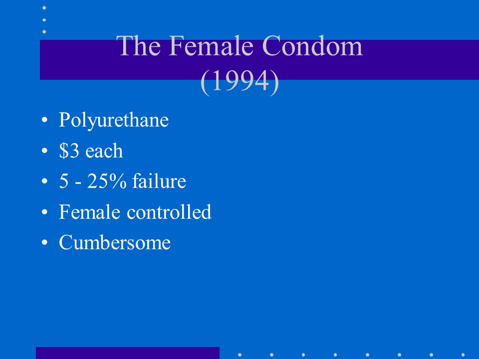 The Female Condom (1994) Polyurethane $3 each 5 - 25% failure Female controlled Cumbersome