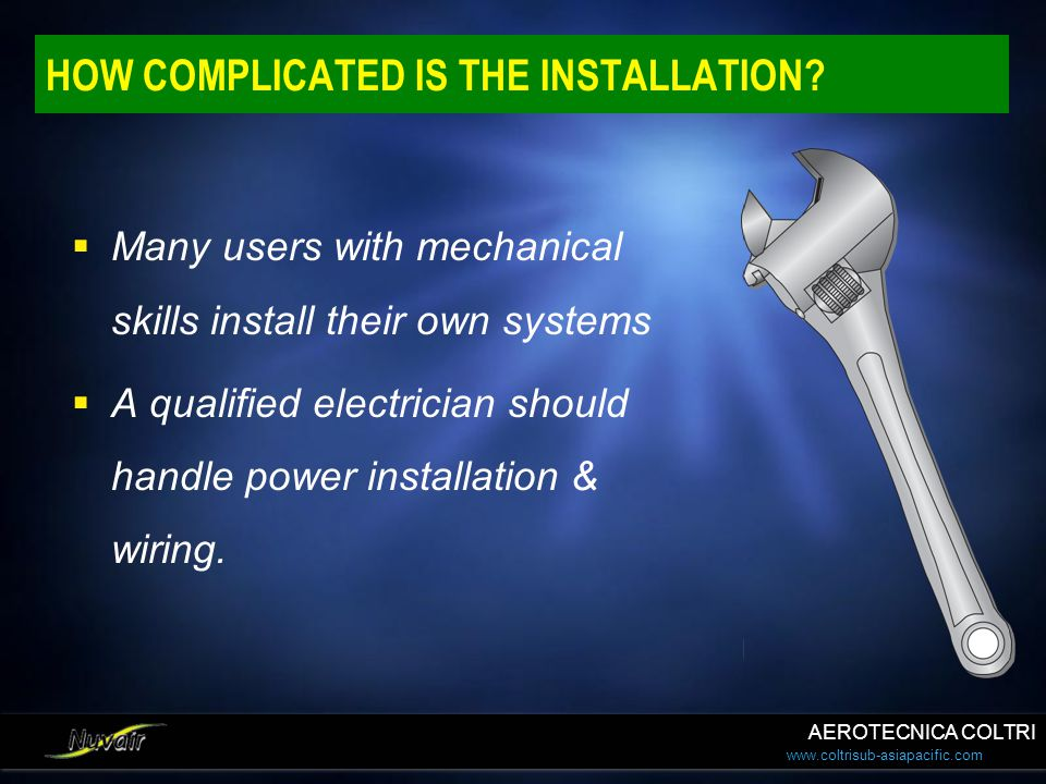 www.coltrisub-asiapacific.com HOW COMPLICATED IS THE INSTALLATION?  Many users with mechanical skills install their own systems  A qualified electri