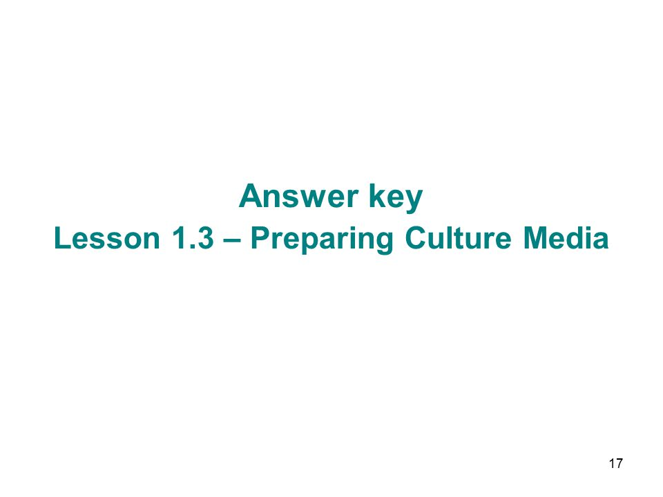 17 Answer key Lesson 1.3 – Preparing Culture Media