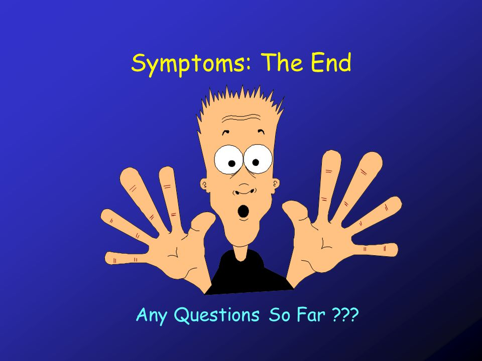 Symptoms: The End Any Questions So Far ???