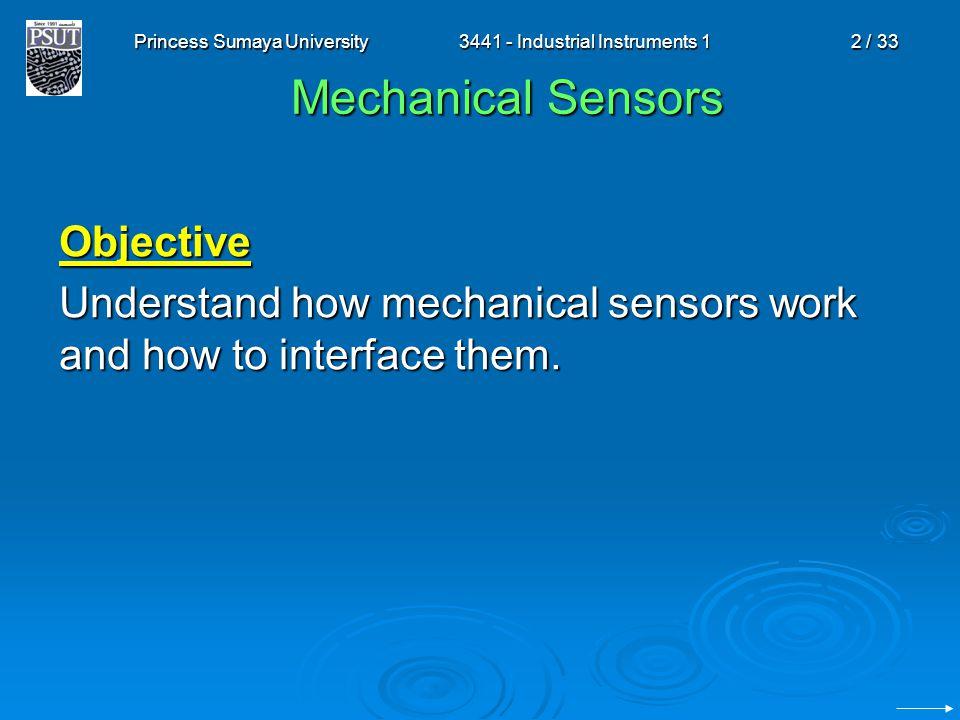 Princess Sumaya University3441 - Industrial Instruments 12 / 33 Mechanical Sensors Objective Understand how mechanical sensors work and how to interfa