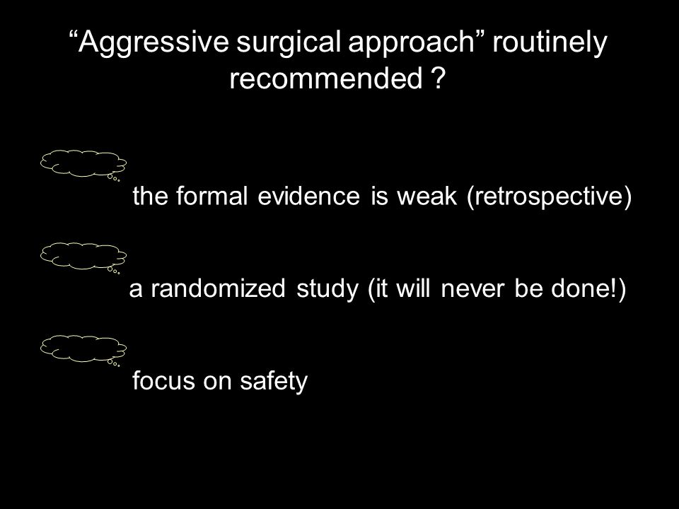 focus on safety the formal evidence is weak (retrospective) a randomized study (it will never be done!) Aggressive surgical approach routinely recommended ?