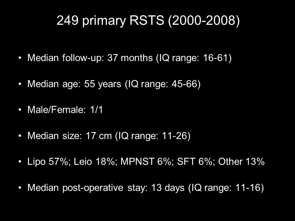 249 primary RSTS (2000-2008) Median follow-up: 37 months (IQ range: 16-61) Median age: 55 years (IQ range: 45-66) Male/Female: 1/1 Median size: 17 cm (IQ range: 11-26) Lipo 57%; Leio 18%; MPNST 6%; SFT 6%; Other 13% Median post-operative stay: 13 days (IQ range: 11-16)