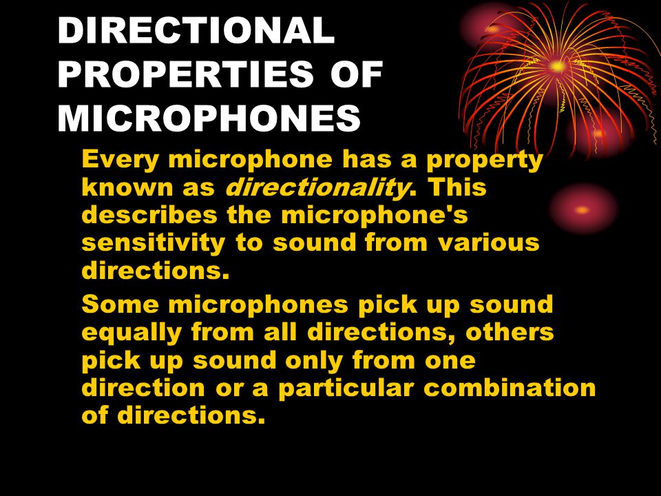 DIRECTIONAL PROPERTIES OF MICROPHONES Every microphone has a property known as directionality.