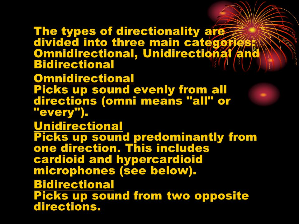 The types of directionality are divided into three main categories: Omnidirectional, Unidirectional and Bidirectional Omnidirectional Picks up sound evenly from all directions (omni means all or every ).
