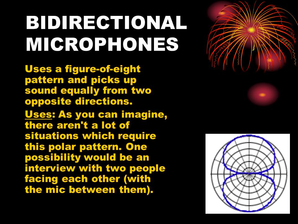 BIDIRECTIONAL MICROPHONES Uses a figure-of-eight pattern and picks up sound equally from two opposite directions.