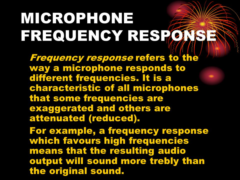 MICROPHONE FREQUENCY RESPONSE Frequency response refers to the way a microphone responds to different frequencies.