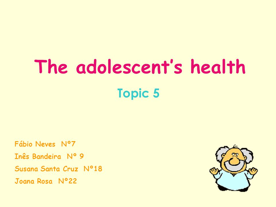 The adolescent's health Topic 5 Fábio Neves Nº7 Inês Bandeira Nº 9 Susana Santa Cruz Nº18 Joana Rosa Nº22
