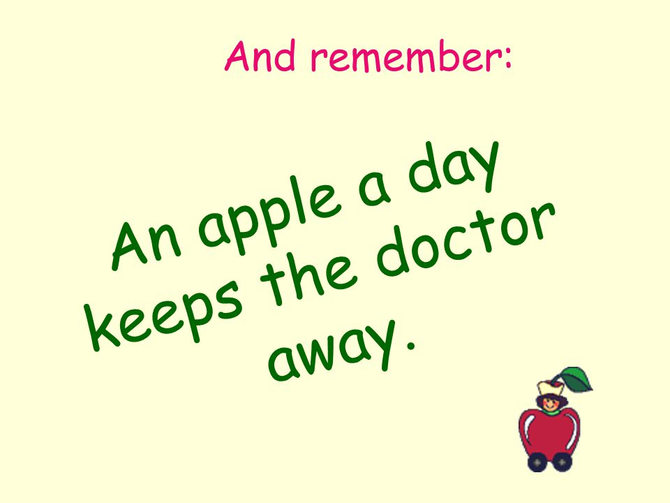 And remember: An apple a day keeps the doctor away.