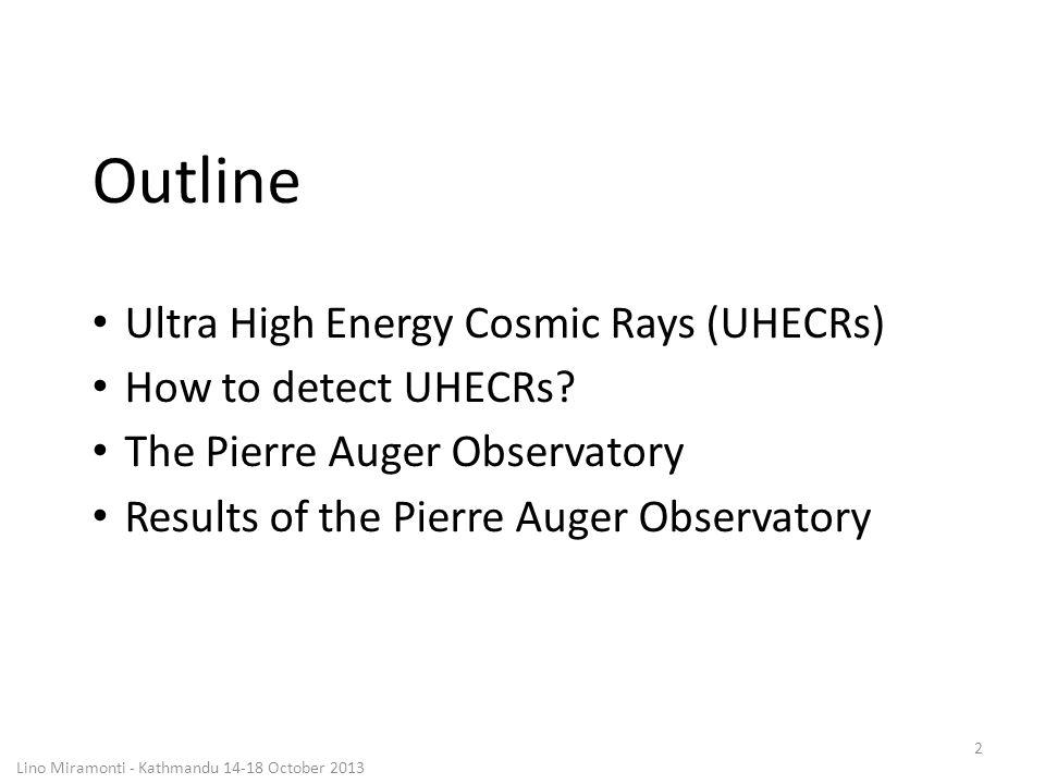 Lino Miramonti - Kathmandu 14-18 October 2013 3 Outline Ultra High Energy Cosmic Rays (UHECRs) How to detect UHECRs.
