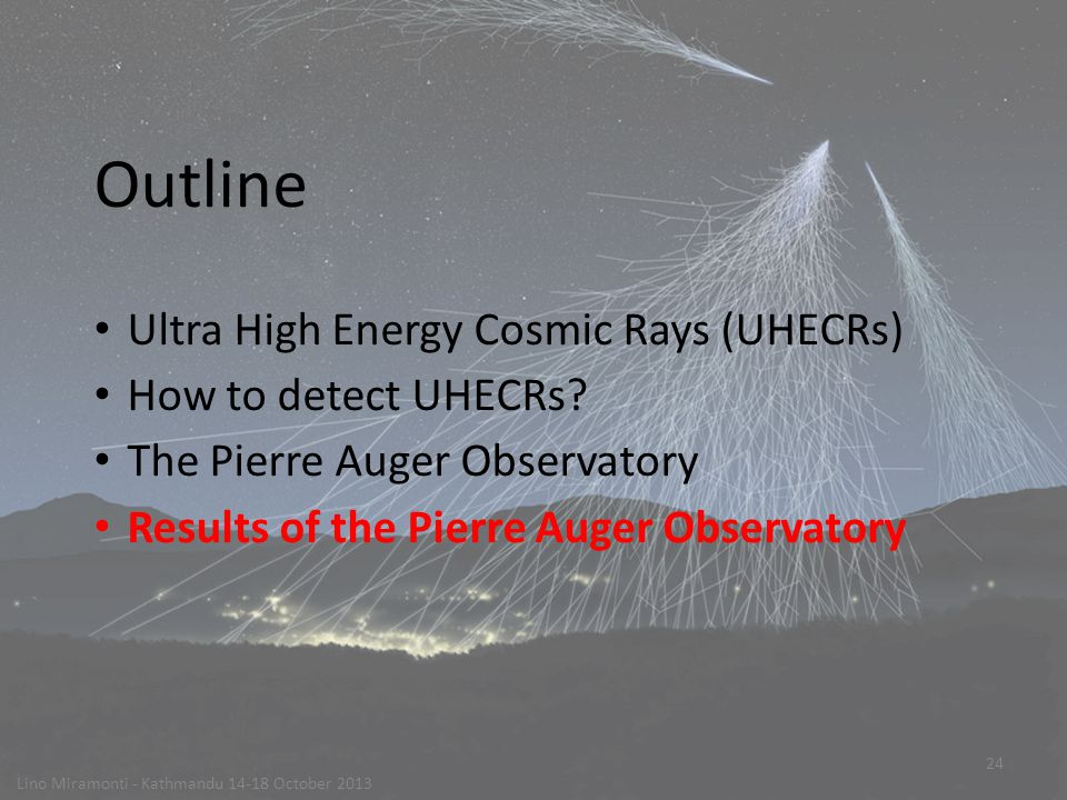 24 Outline Ultra High Energy Cosmic Rays (UHECRs) How to detect UHECRs.
