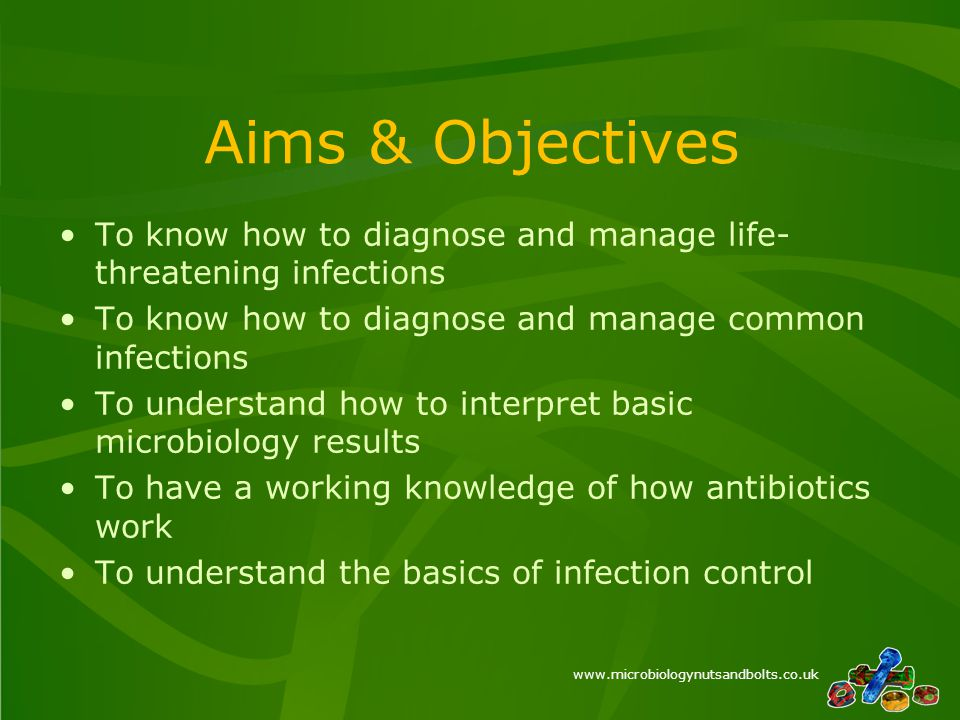 www.microbiologynutsandbolts.co.uk Aims & Objectives To know how to diagnose and manage life- threatening infections To know how to diagnose and manage common infections To understand how to interpret basic microbiology results To have a working knowledge of how antibiotics work To understand the basics of infection control