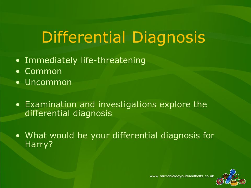 www.microbiologynutsandbolts.co.uk Differential Diagnosis Immediately life-threatening Common Uncommon Examination and investigations explore the differential diagnosis What would be your differential diagnosis for Harry?