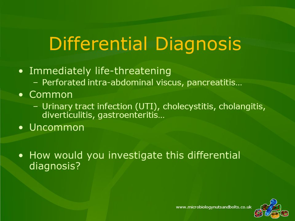 www.microbiologynutsandbolts.co.uk Differential Diagnosis Immediately life-threatening –Perforated intra-abdominal viscus, pancreatitis… Common –Urinary tract infection (UTI), cholecystitis, cholangitis, diverticulitis, gastroenteritis… Uncommon How would you investigate this differential diagnosis