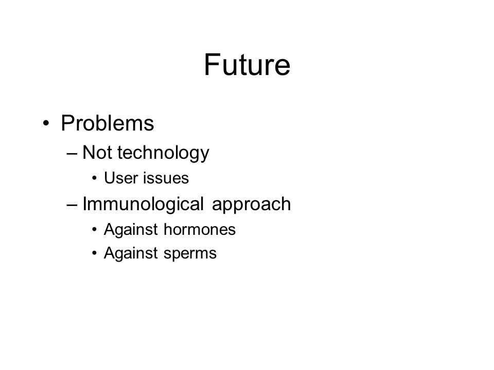 Future Problems –Not technology User issues –Immunological approach Against hormones Against sperms