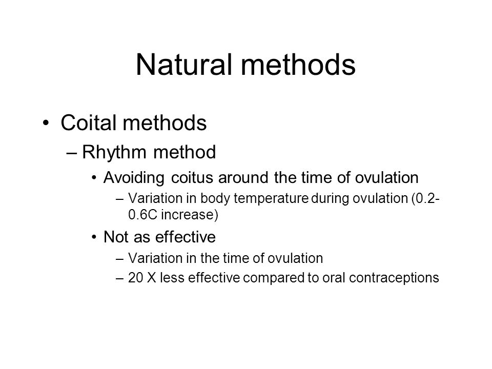 Natural methods Coital methods –Rhythm method Avoiding coitus around the time of ovulation –Variation in body temperature during ovulation (0.2- 0.6C increase) Not as effective –Variation in the time of ovulation –20 X less effective compared to oral contraceptions