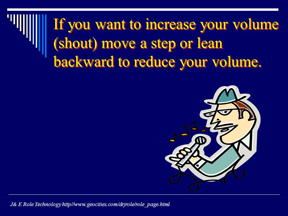 If you want to increase your volume (shout) move a step or lean backward to reduce your volume.