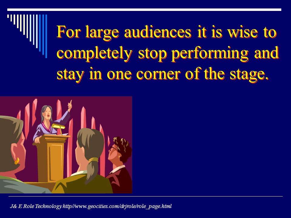 For large audiences it is wise to completely stop performing and stay in one corner of the stage.