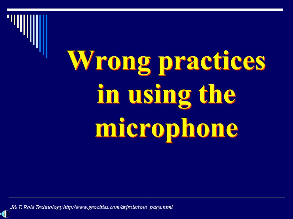 Wrong practices in using the microphone J& E Role Technology http//www.geocities.com/drjrole/role_page.html