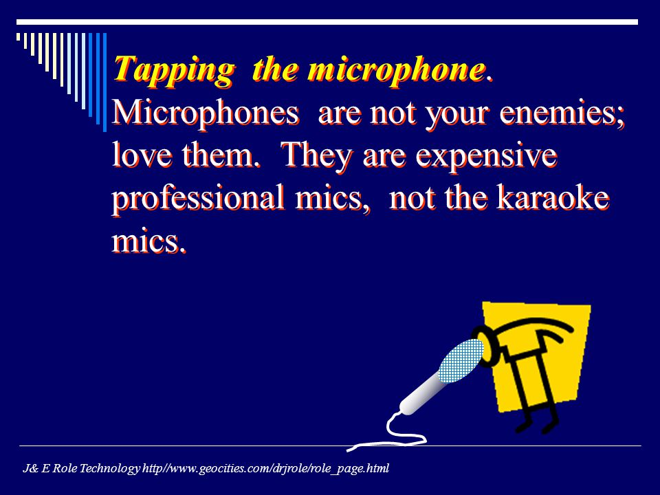 Tapping the microphone. Microphones are not your enemies; love them.