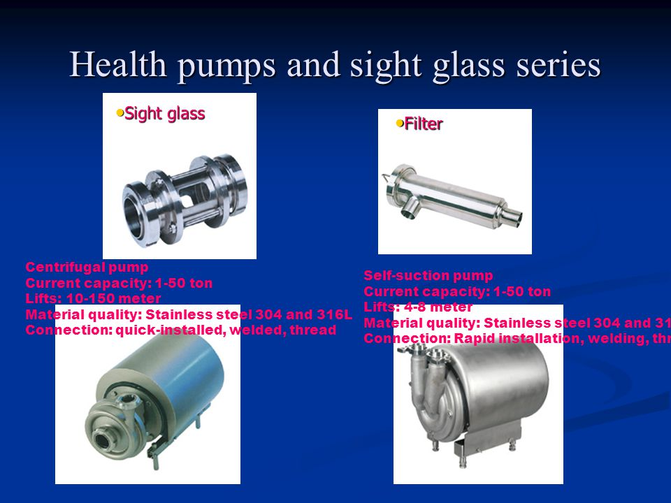 Health pumps and sight glass series Sight glass Sight glass Filter Filter Centrifugal pump Current capacity: 1-50 ton Lifts: 10-150 meter Material quality: Stainless steel 304 and 316L Connection: quick-installed, welded, thread Self-suction pump Current capacity: 1-50 ton Lifts: 4-8 meter Material quality: Stainless steel 304 and 316L Connection: Rapid installation, welding, thread