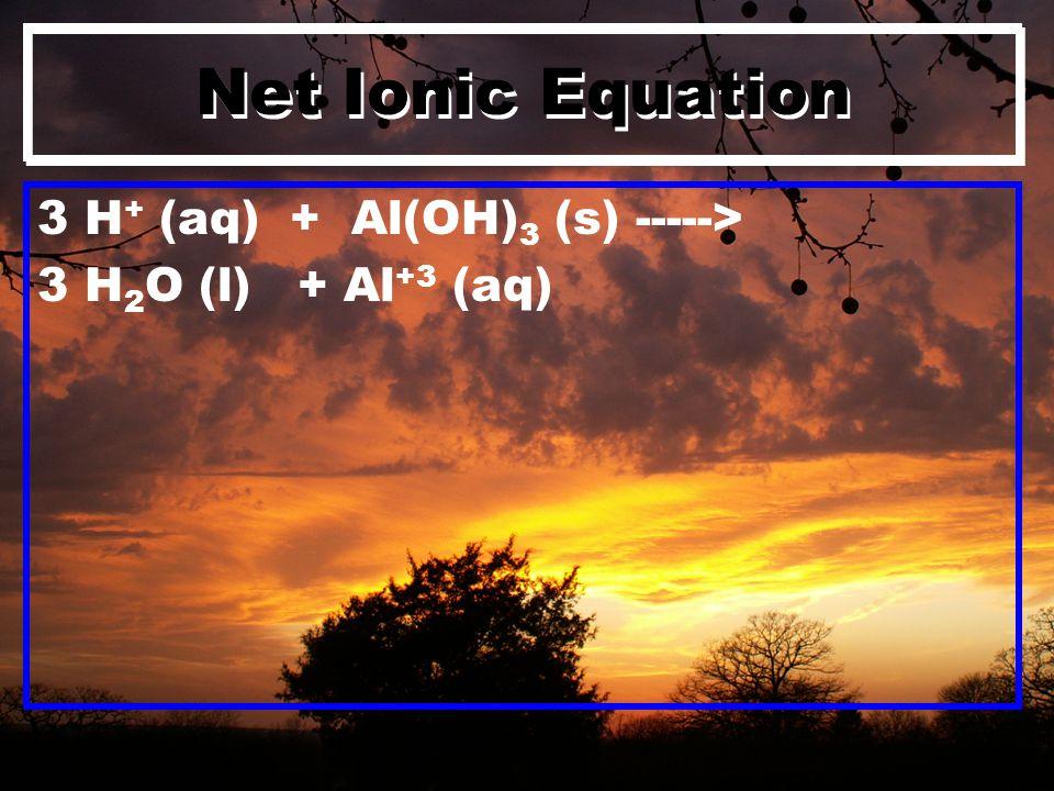 Net Ionic Equation 3 H + (aq) + Al(OH) 3 (s) -----> 3 H 2 O (l) + Al +3 (aq)