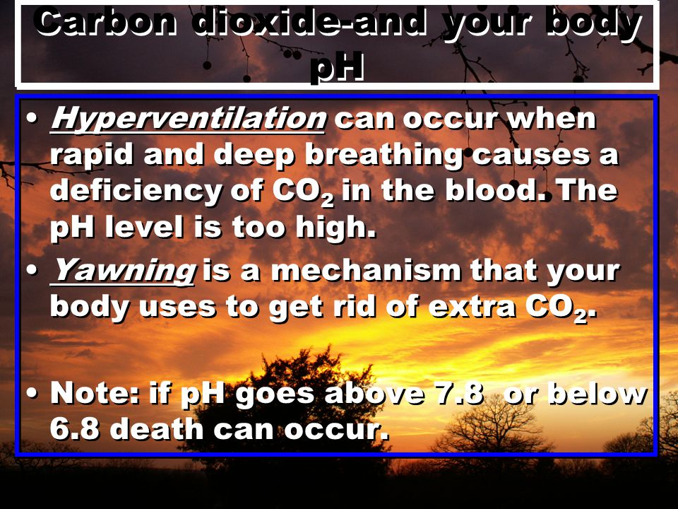 Carbon dioxide-and your body pH Hyperventilation can occur when rapid and deep breathing causes a deficiency of CO 2 in the blood.